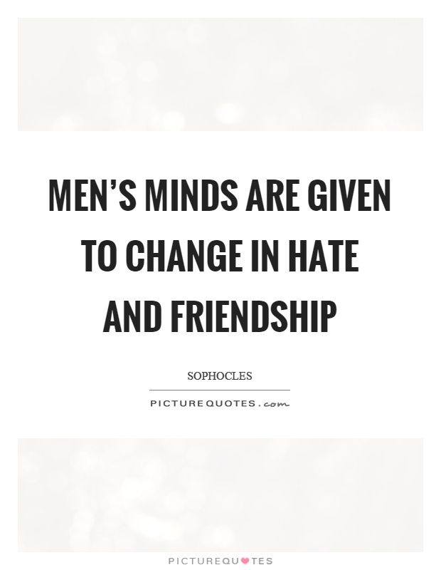 Men's minds are given to change in hate and friendship Picture Quote #1