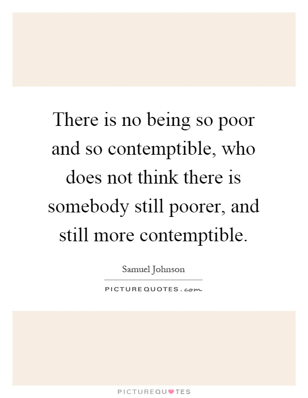 There is no being so poor and so contemptible, who does not think there is somebody still poorer, and still more contemptible Picture Quote #1