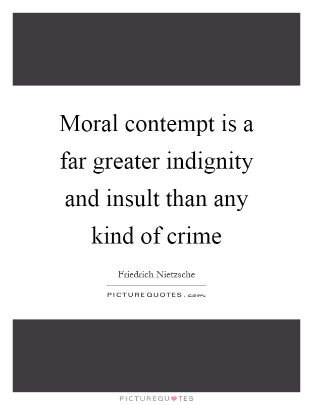 Moral contempt is a far greater indignity and insult than any kind of crime Picture Quote #1