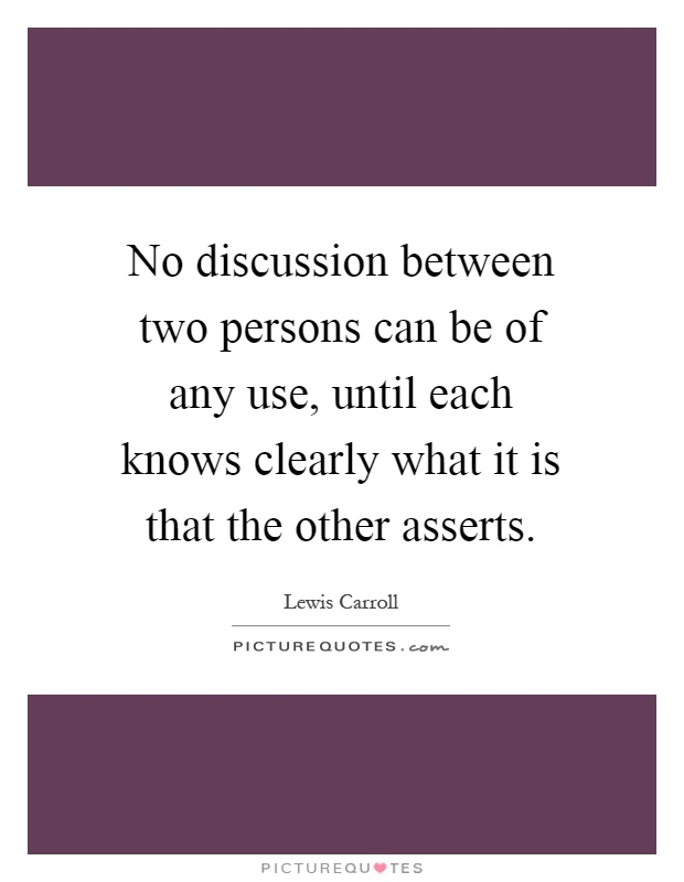 No discussion between two persons can be of any use, until each knows clearly what it is that the other asserts Picture Quote #1