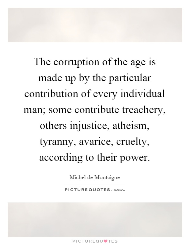 The corruption of the age is made up by the particular contribution of every individual man; some contribute treachery, others injustice, atheism, tyranny, avarice, cruelty, according to their power Picture Quote #1