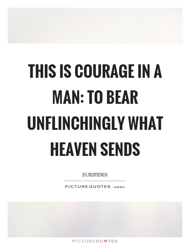 This is courage in a man: to bear unflinchingly what heaven sends Picture Quote #1