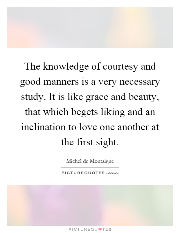 The knowledge of courtesy and good manners is a very necessary study. It is like grace and beauty, that which begets liking and an inclination to love one another at the first sight Picture Quote #1