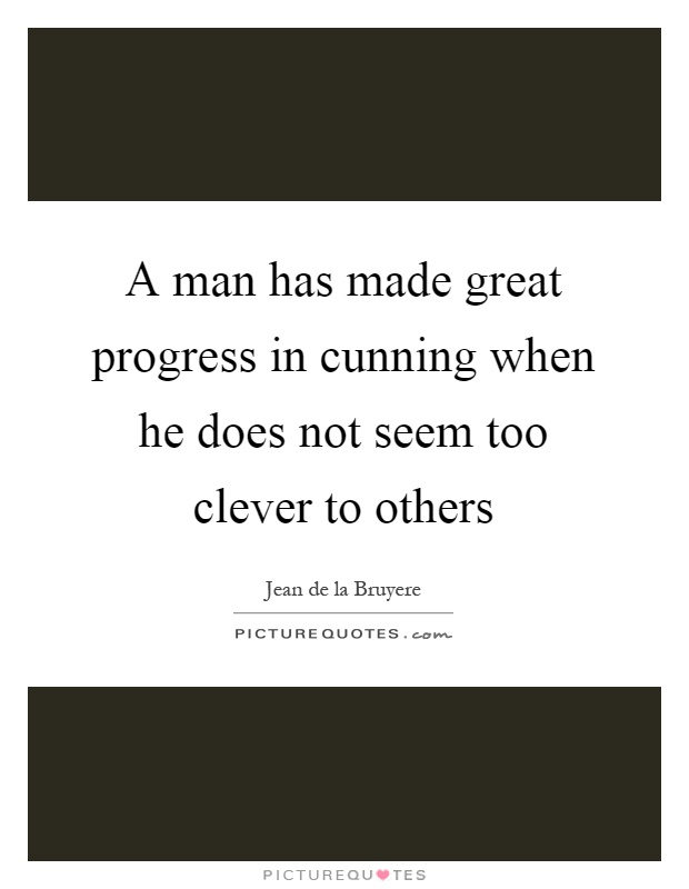 A man has made great progress in cunning when he does not seem too clever to others Picture Quote #1
