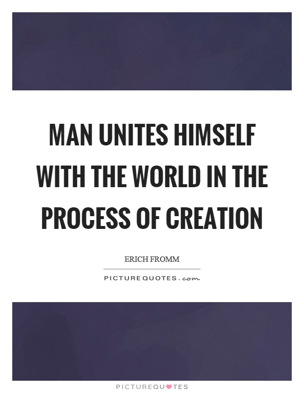 Man unites himself with the world in the process of creation Picture Quote #1