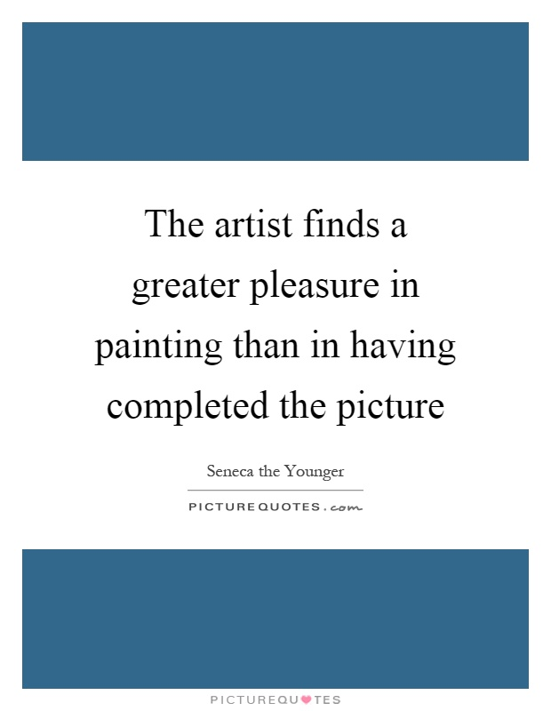 The artist finds a greater pleasure in painting than in having completed the picture Picture Quote #1
