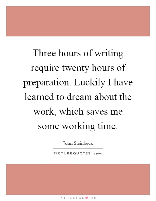 Three hours of writing require twenty hours of preparation. Luckily I have learned to dream about the work, which saves me some working time Picture Quote #1