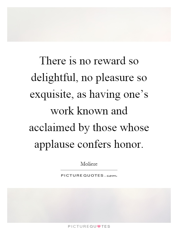 There is no reward so delightful, no pleasure so exquisite, as having one's work known and acclaimed by those whose applause confers honor Picture Quote #1
