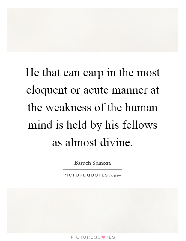 He that can carp in the most eloquent or acute manner at the weakness of the human mind is held by his fellows as almost divine Picture Quote #1