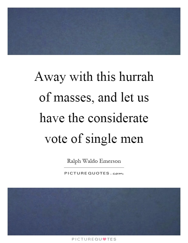 Away with this hurrah of masses, and let us have the considerate vote of single men Picture Quote #1