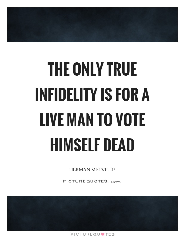 The only true infidelity is for a live man to vote himself dead Picture Quote #1
