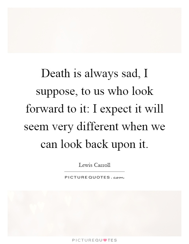 Death is always sad, I suppose, to us who look forward to it: I expect it will seem very different when we can look back upon it Picture Quote #1
