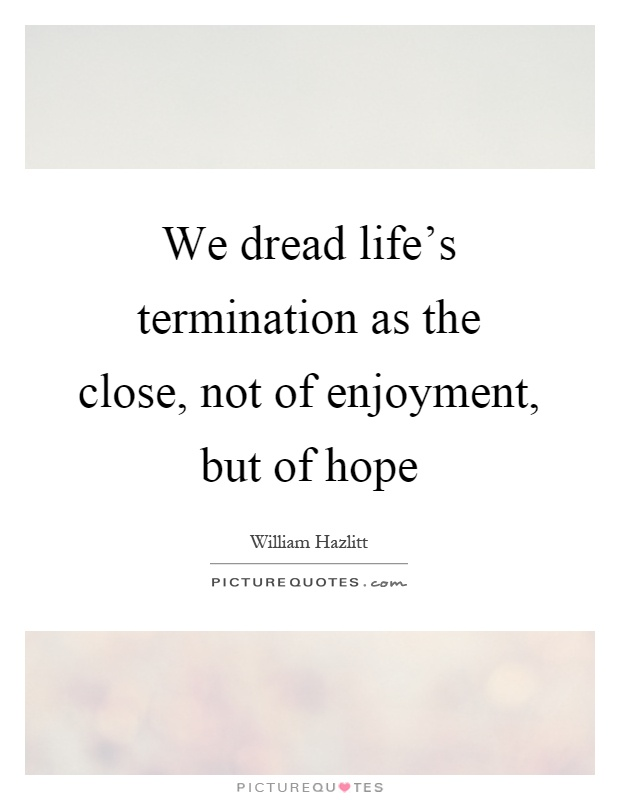 We dread life's termination as the close, not of enjoyment, but of hope Picture Quote #1