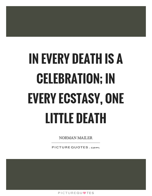 In every death is a celebration; in every ecstasy, one little death Picture Quote #1