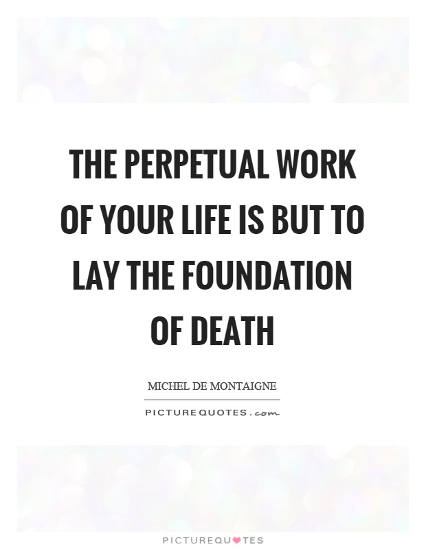 The perpetual work of your life is but to lay the foundation of death Picture Quote #1