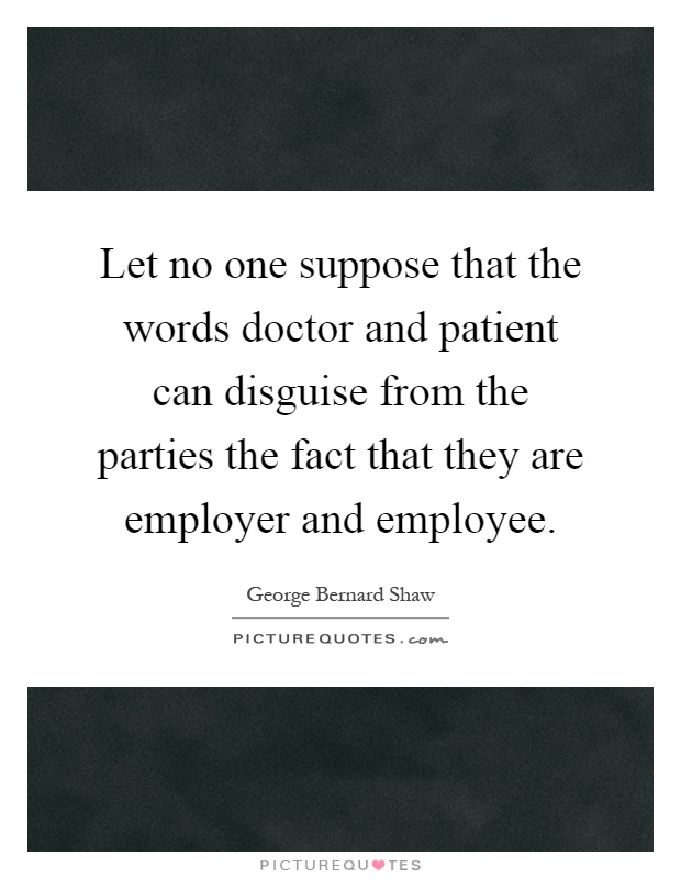 Let no one suppose that the words doctor and patient can disguise from the parties the fact that they are employer and employee Picture Quote #1
