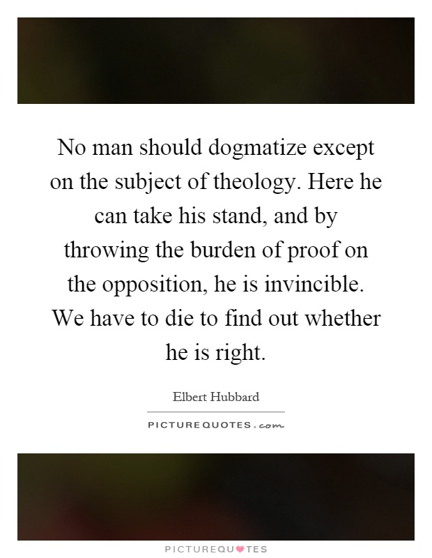 No man should dogmatize except on the subject of theology. Here he can take his stand, and by throwing the burden of proof on the opposition, he is invincible. We have to die to find out whether he is right Picture Quote #1