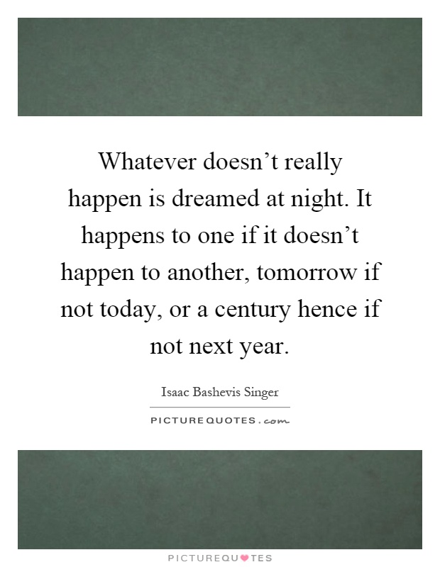 Whatever doesn't really happen is dreamed at night. It happens to one if it doesn't happen to another, tomorrow if not today, or a century hence if not next year Picture Quote #1