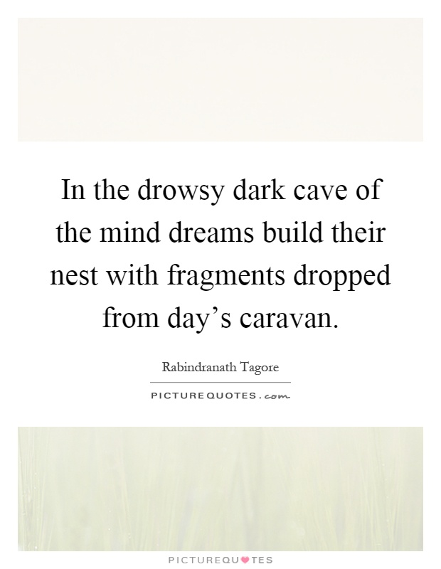 In the drowsy dark cave of the mind dreams build their nest with fragments dropped from day's caravan Picture Quote #1