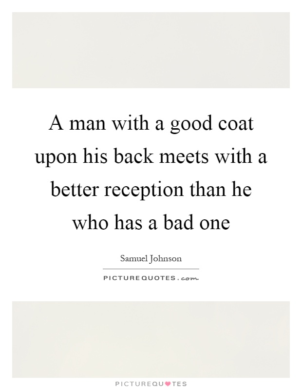 A man with a good coat upon his back meets with a better reception than he who has a bad one Picture Quote #1