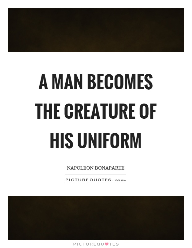 A man becomes the creature of his uniform Picture Quote #1