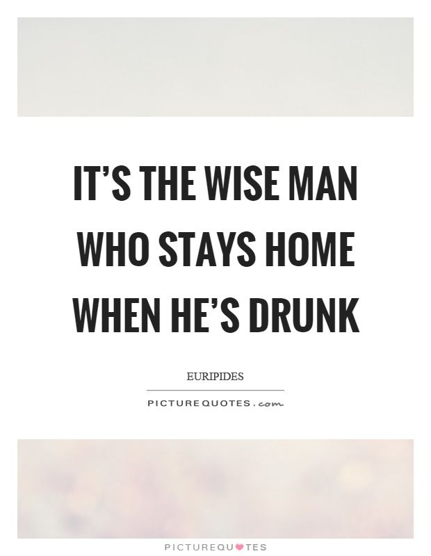 It's the wise man who stays home when he's drunk Picture Quote #1