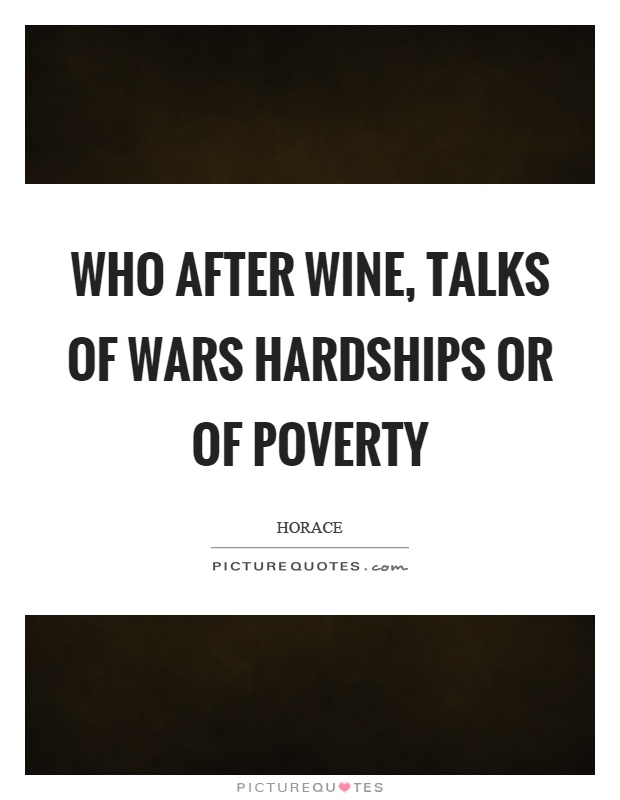 Who after wine, talks of wars hardships or of poverty Picture Quote #1