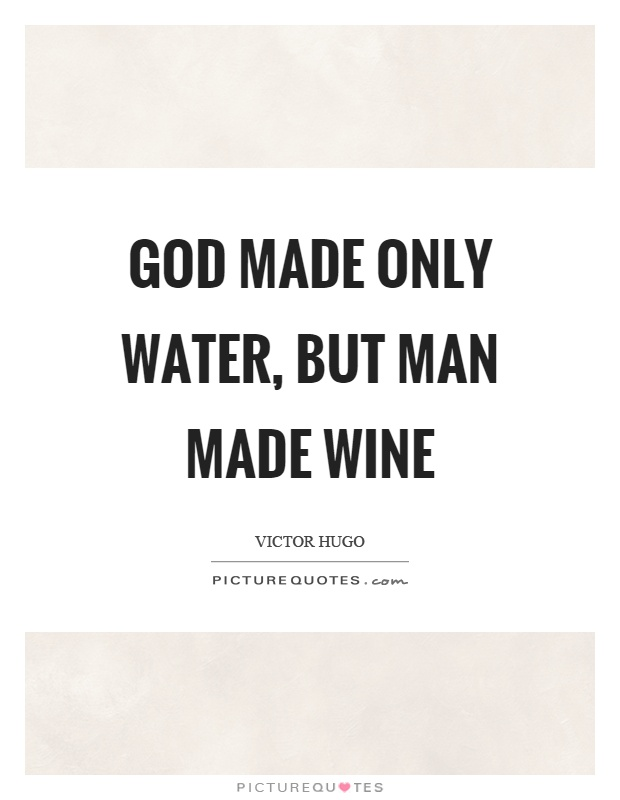 God made only water, but man made wine Picture Quote #1