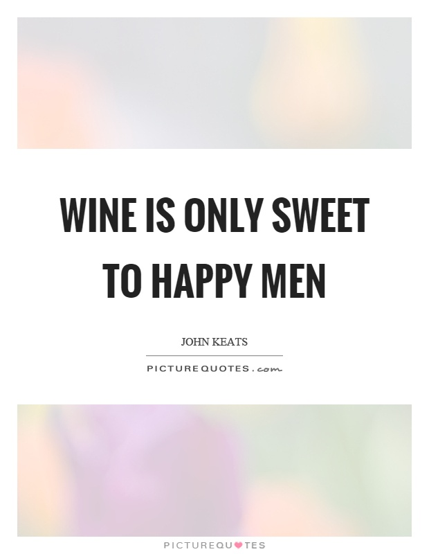 Wine is only sweet to happy men Picture Quote #1
