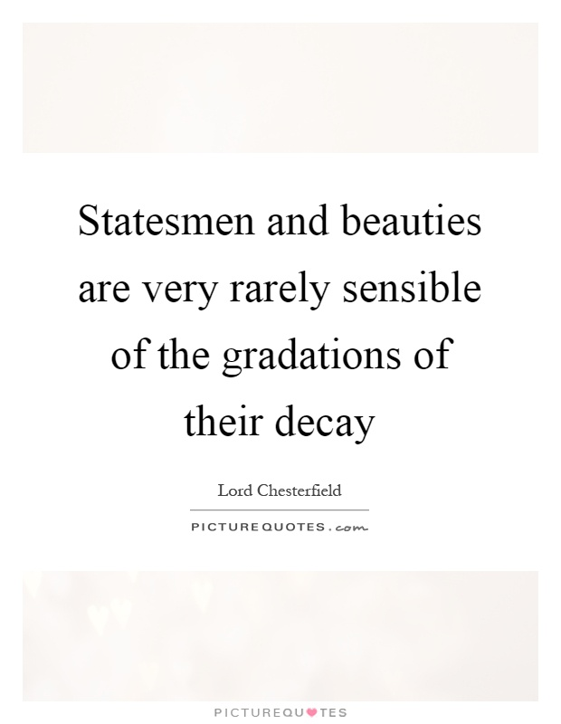 Statesmen and beauties are very rarely sensible of the gradations of their decay Picture Quote #1