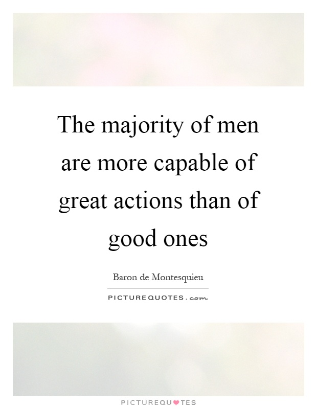 The majority of men are more capable of great actions than of good ones Picture Quote #1