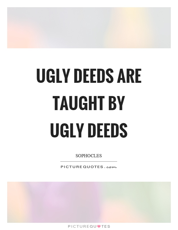 Ugly deeds are taught by ugly deeds Picture Quote #1
