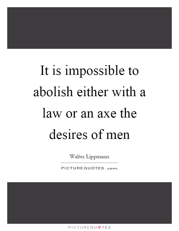 It is impossible to abolish either with a law or an axe the desires of men Picture Quote #1