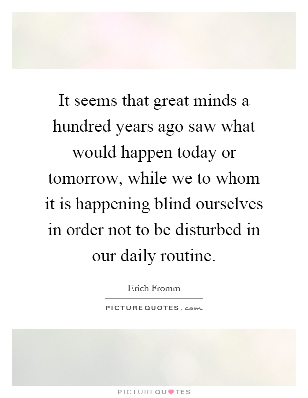 It seems that great minds a hundred years ago saw what would happen today or tomorrow, while we to whom it is happening blind ourselves in order not to be disturbed in our daily routine Picture Quote #1