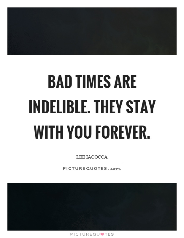 Bad times are indelible. They stay with you forever Picture Quote #1