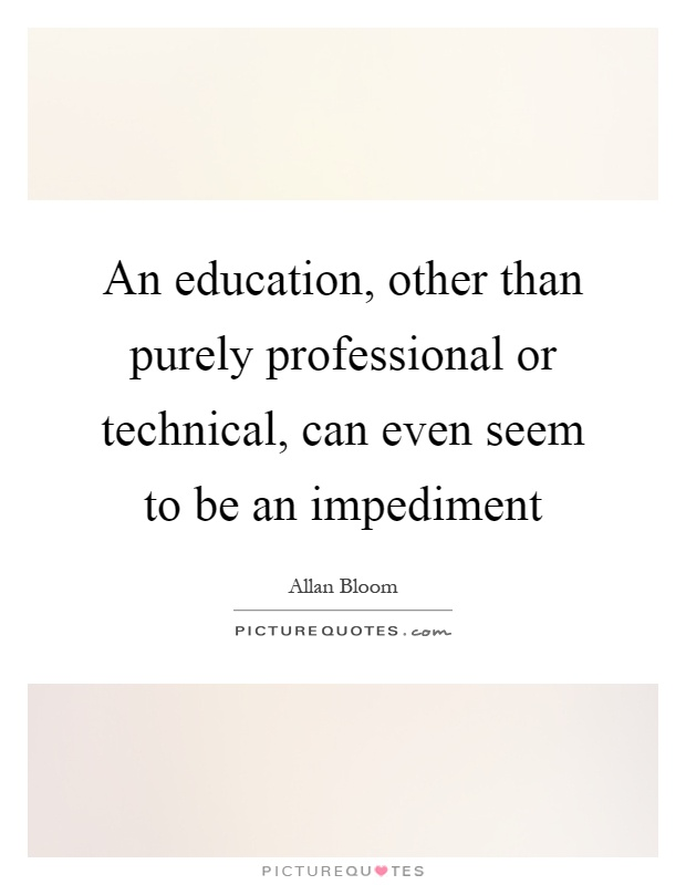 An education, other than purely professional or technical, can even seem to be an impediment Picture Quote #1