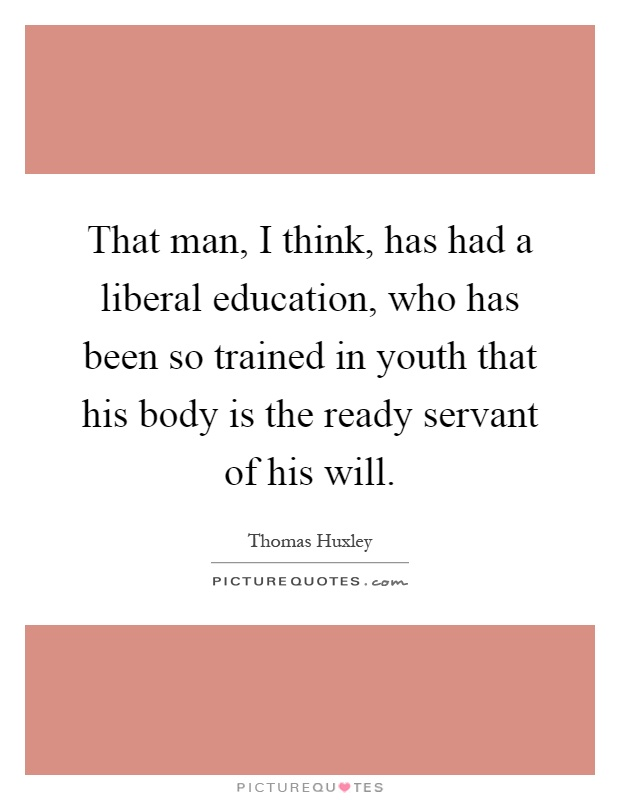 That man, I think, has had a liberal education, who has been so trained in youth that his body is the ready servant of his will Picture Quote #1