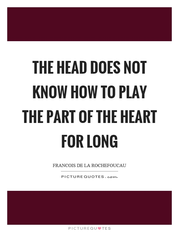 The head does not know how to play the part of the heart for long Picture Quote #1