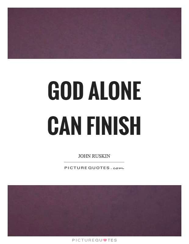 God alone can finish Picture Quote #1