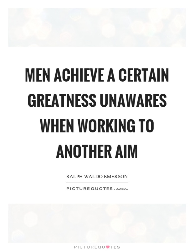Men achieve a certain greatness unawares when working to another aim Picture Quote #1