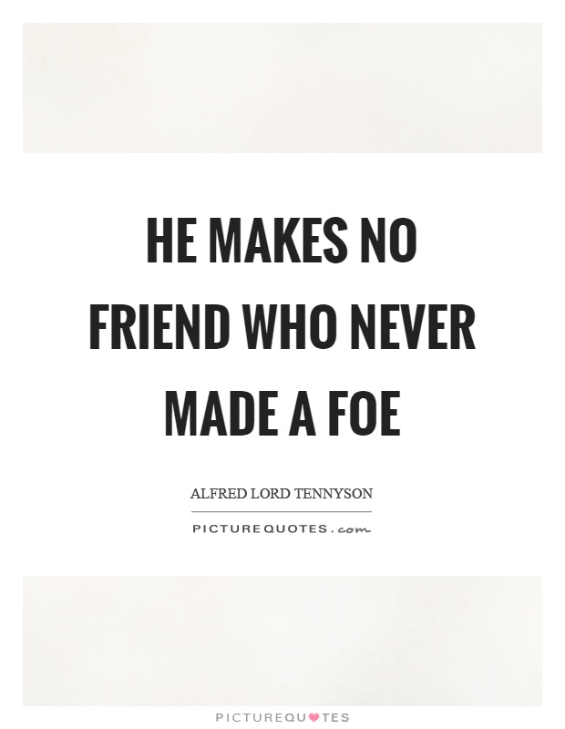 He makes no friend who never made a foe Picture Quote #1