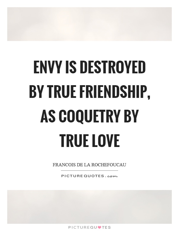 Envy is destroyed by true friendship, as coquetry by true love Picture Quote #1