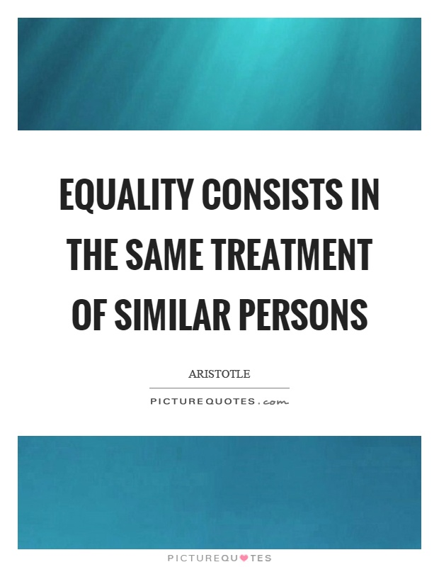 Equality consists in the same treatment of similar persons Picture Quote #1