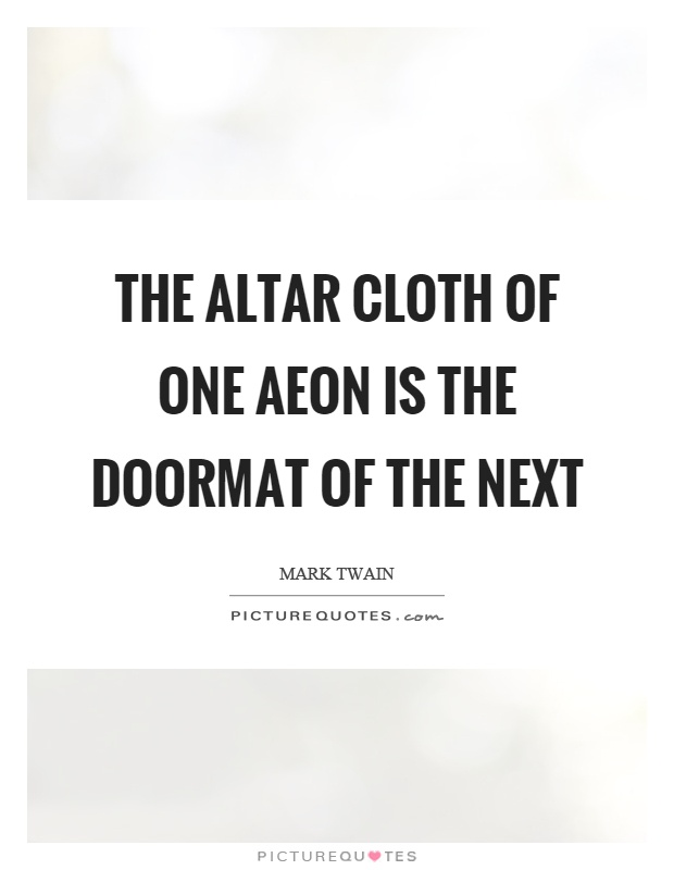 The altar cloth of one aeon is the doormat of the next Picture Quote #1