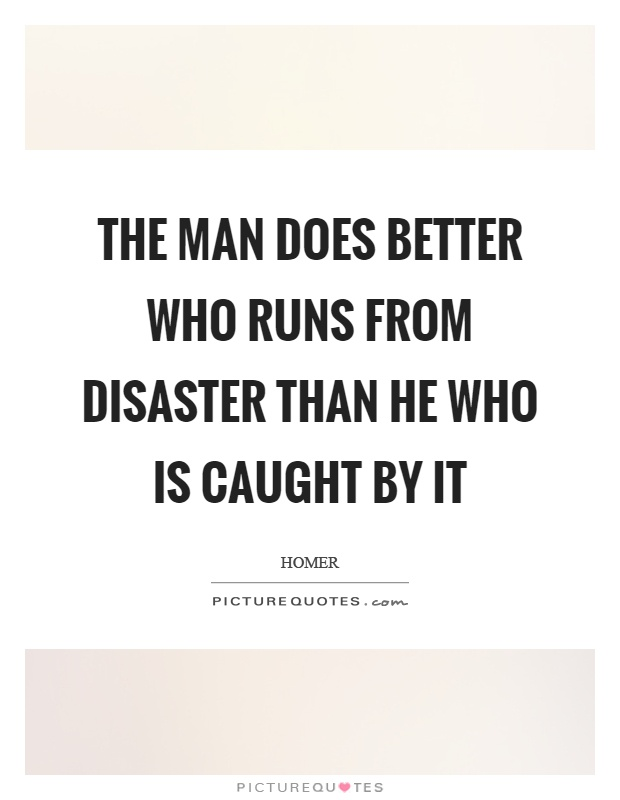 The man does better who runs from disaster than he who is caught by it Picture Quote #1