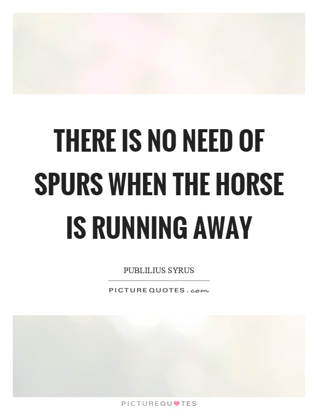 There is no need of spurs when the horse is running away Picture Quote #1