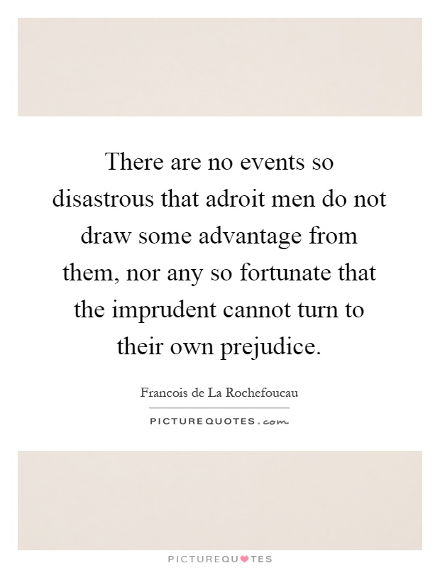 There are no events so disastrous that adroit men do not draw some advantage from them, nor any so fortunate that the imprudent cannot turn to their own prejudice Picture Quote #1