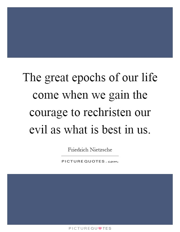 The great epochs of our life come when we gain the courage to rechristen our evil as what is best in us Picture Quote #1