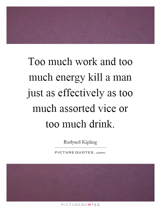 Too much work and too much energy kill a man just as effectively as too much assorted vice or too much drink Picture Quote #1