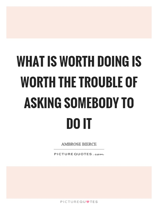 What is worth doing is worth the trouble of asking somebody to do it Picture Quote #1